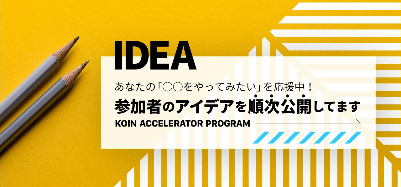 KOIN ACCELERATOR PROGRAM あなたの「〇〇をやってみたい」を応援中!参加者のアイデアを順次公開してます