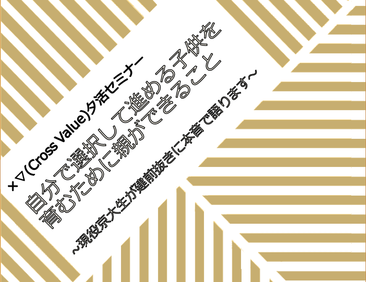 【オンライン開催】×Cross▽Value夕活セミナー 自分で選択して進める子供を育むために親ができること ~現役京大生が建前抜きに本音で語ります~