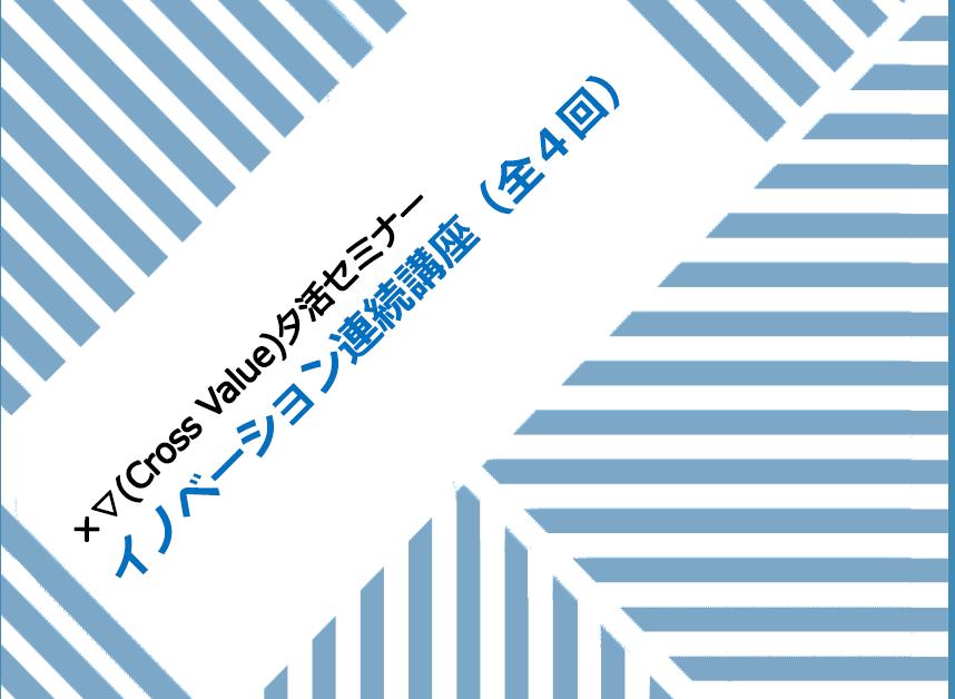 ×▽(Cross Value)夕活セミナー  イノベーション連続講座(全4回)